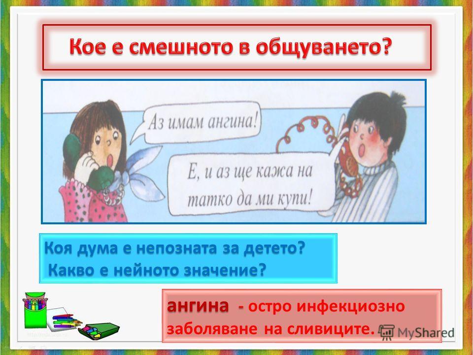Коя дума е непозната за детето? Какво е нейното значение? Какво е нейното значение? ангина - - - - остро инфекциозно заболяване на сливиците.