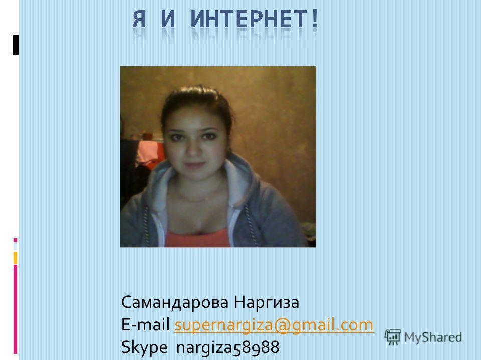 Самандарова Наргиза E-mail supernargiza@gmail.comsupernargiza@gmail.com Skype nargiza58988