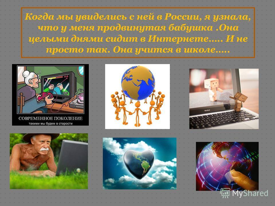 Когда мы увиделись с ней в России, я узнала, что у меня продвинутая бабушка.Она целыми днями сидит в Интернете….. И не просто так. Она учится в школе…..