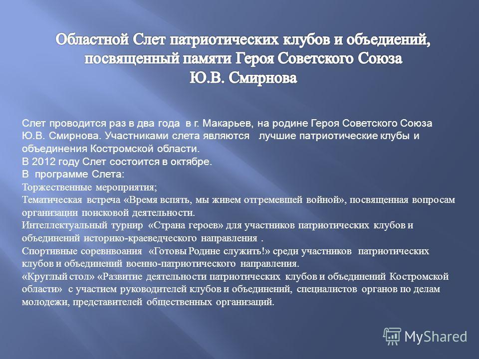 Слет проводится раз в два года в г. Макарьев, на родине Героя Советского Союза Ю.В. Смирнова. Участниками слета являются лучшие патриотические клубы и объединения Костромской области. В 2012 году Слет состоится в октябре. В программе Слета: Торжестве