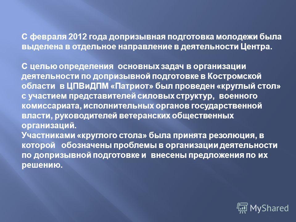 С февраля 2012 года допризывная подготовка молодежи была выделена в отдельное направление в деятельности Центра. С целью определения основных задач в организации деятельности по допризывной подготовке в Костромской области в ЦПВиДПМ « Патриот » был п