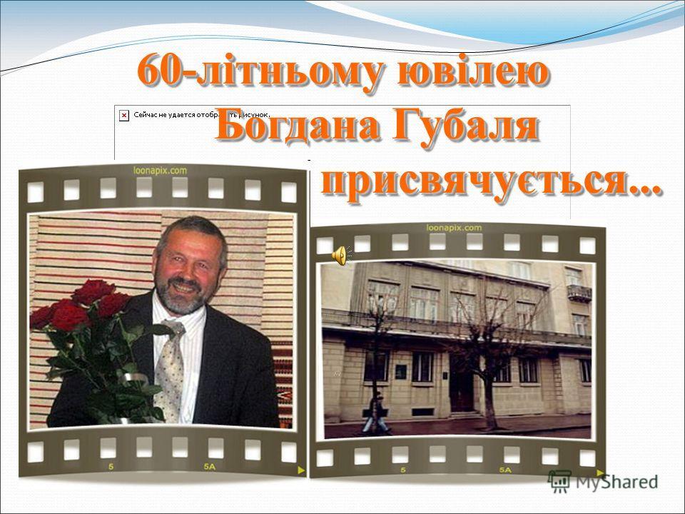 60-літньому ювілею Богдана Губаля Богдана Губаля присвячується... присвячується... 60-літньому ювілею Богдана Губаля Богдана Губаля присвячується... присвячується...