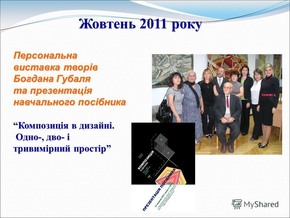 Жовтень 2011 року Персональна виставка творів Богдана Губаля та презентація навчального посібника Композиція в дизайні.Композиція в дизайні. Одно-, дво- і Одно-, дво- і тривимірний простір