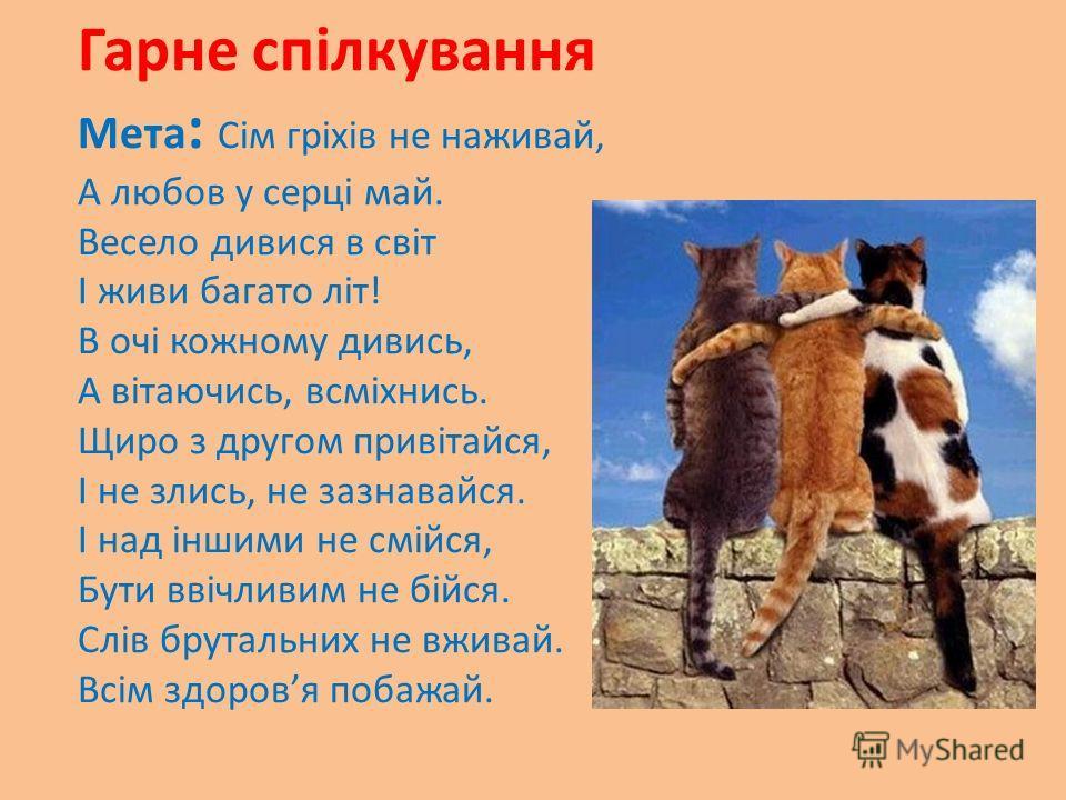 Гарне спілкування Мета : Сім гріхів не наживай, А любов у серці май. Весело дивися в світ І живи багато літ! В очі кожному дивись, А вітаючись, всміхнись. Щиро з другом привітайся, І не злись, не зазнавайся. І над іншими не смійся, Бути ввічливим не
