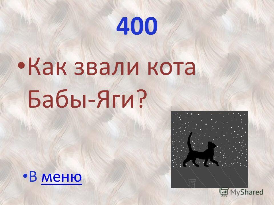400 Как звали кота Бабы-Яги? В менюменю
