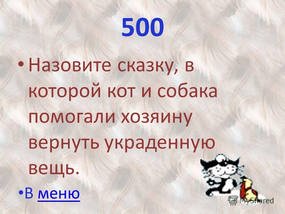 500 Назовите сказку, в которой кот и собака помогали хозяину вернуть украденную вещь. В менюменю