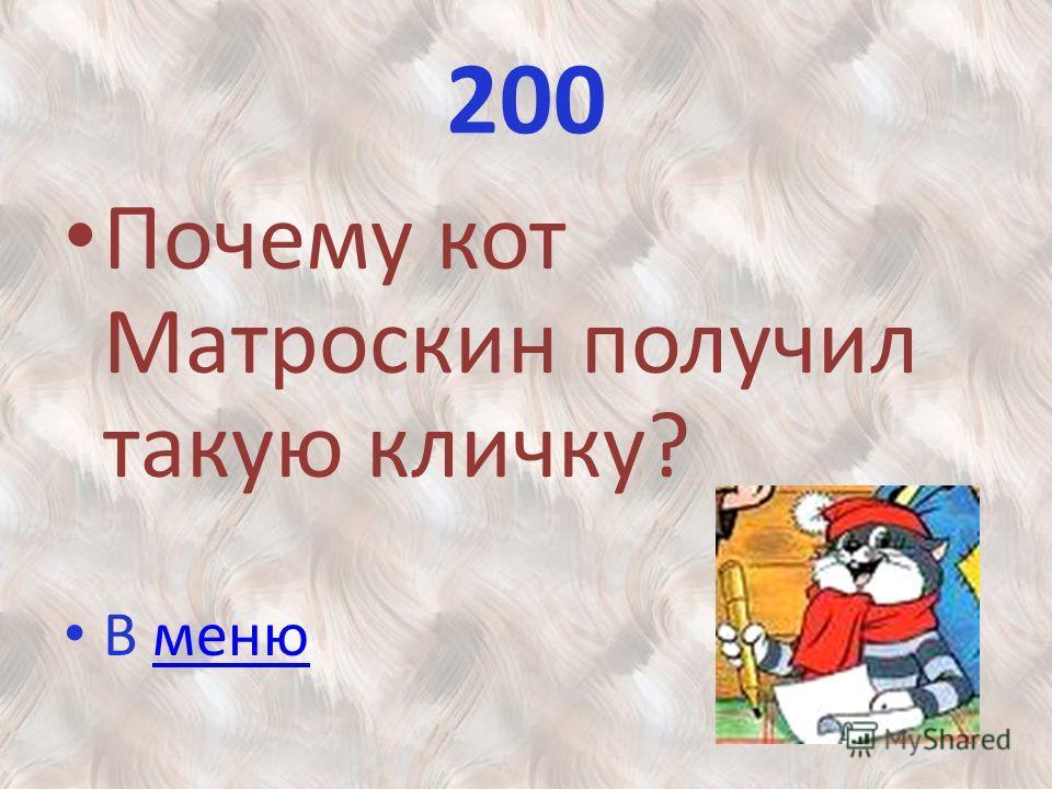 200 Почему кот Матроскин получил такую кличку? В менюменю