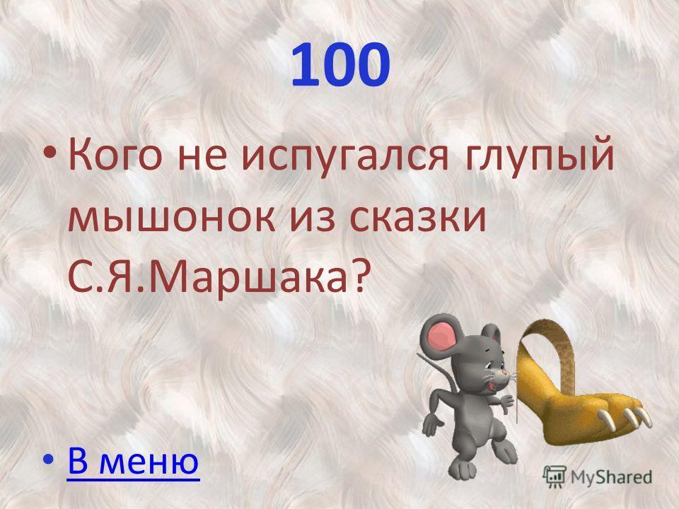 100 Кого не испугался глупый мышонок из сказки С.Я.Маршака? В меню