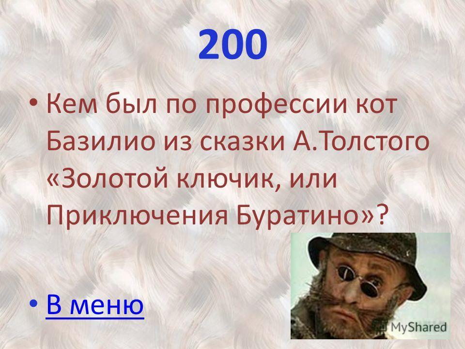 200 Кем был по профессии кот Базилио из сказки А.Толстого «Золотой ключик, или Приключения Буратино»? В меню