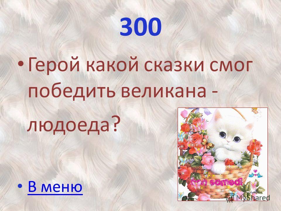 300 Герой какой сказки смог победить великана - людоеда ? В меню