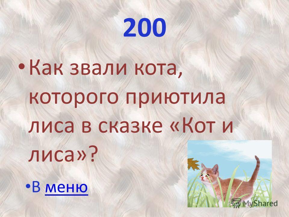 200 Как звали кота, которого приютила лиса в сказке «Кот и лиса»? В менюменю