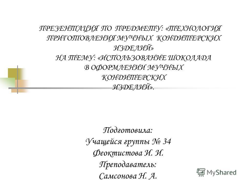 ПРЕЗЕНТАЦИЯ ПО ПРЕДМЕТУ: «ТЕХНОЛОГИЯ ПРИГОТОВЛЕНИЯ МУЧНЫХ КОНДИТЕРСКИХ ИЗДЕЛИЙ» НА ТЕМУ: «ИСПОЛЬЗОВАНИЕ ШОКОЛАДА В ОФОРМЛЕНИИ МУЧНЫХ КОНДИТЕРСКИХ ИЗДЕЛИЙ». Подготовила: Учащейся группы 34 Феоктистова И. И. Преподаватель: Самсонова Н. А.