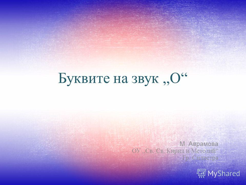 Буквите на звук О М. Аврамова ОУ Св. Св. Кирил и Методий Гр. Силистра