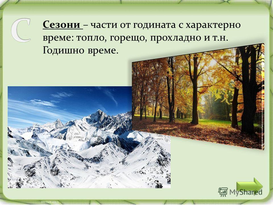 Сезони – части от годината с характерно време: топло, горещо, прохладно и т.н. Годишно време.