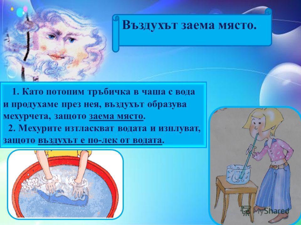 Въздухът заема място. 1. Като потопим тръбичка в чаша с вода и продухаме през нея, въздухът образува мехурчета, защото заема място. 2. Мехурите изтласкват водата и изплуват, защото въздухът е по-лек от водата.