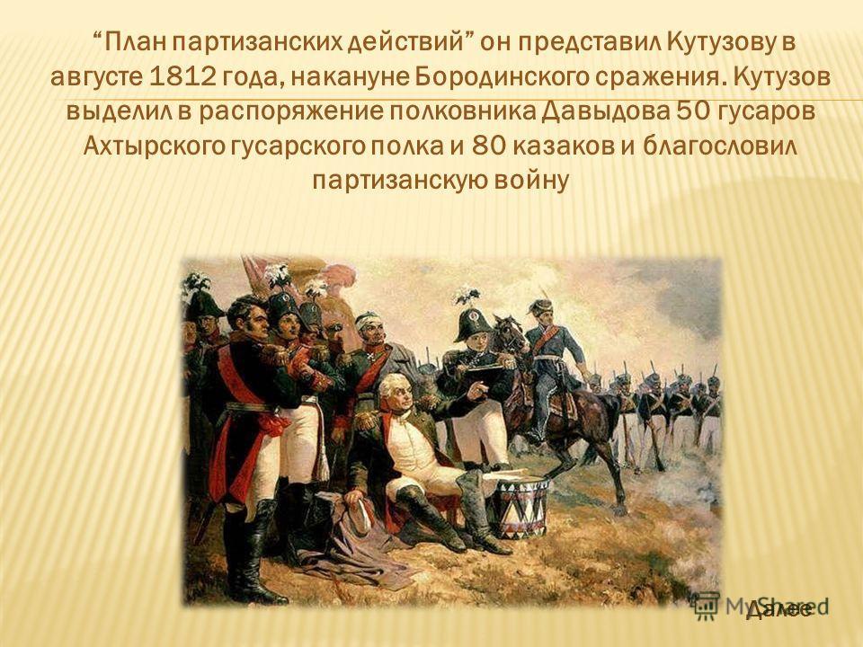 План партизанских действий он представил Кутузову в августе 1812 года, накануне Бородинского сражения. Кутузов выделил в распоряжение полковника Давыдова 50 гусаров Ахтырского гусарского полка и 80 казаков и благословил партизанскую войну Далее