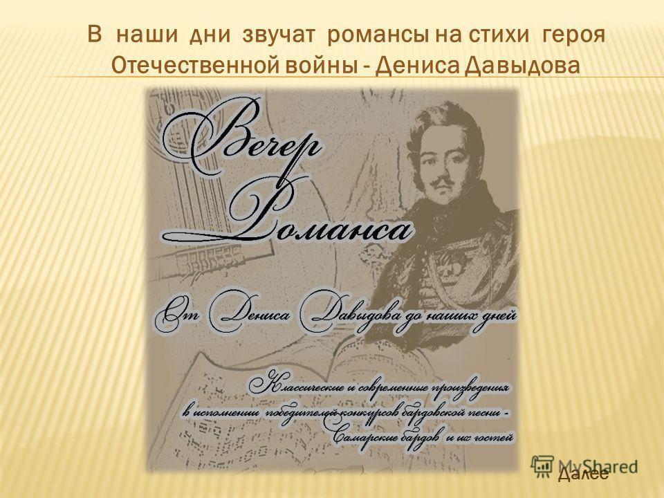 В наши дни звучат романсы на стихи героя Отечественной войны - Дениса Давыдова Далее