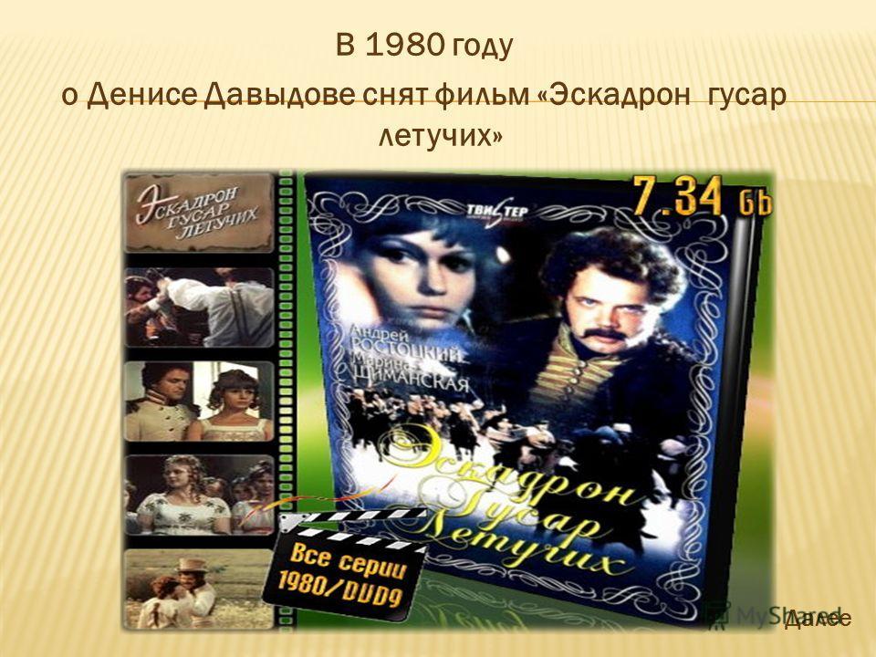 В 1980 году о Денисе Давыдове снят фильм «Эскадрон гусар летучих» Далее
