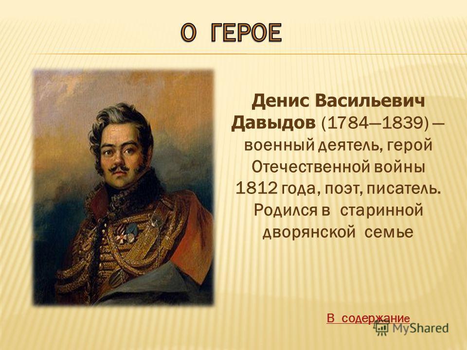 Денис Васильевич Давыдов (17841839) военный деятель, герой Отечественной войны 1812 года, поэт, писатель. Родился в старинной дворянской семье В содержани е