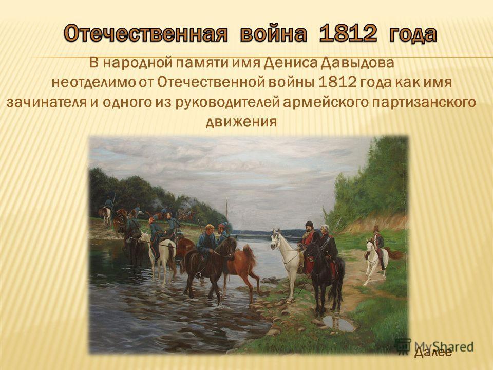 В народной памяти имя Дениса Давыдова неотделимо от Отечественной войны 1812 года как имя зачинателя и одного из руководителей армейского партизанского движения Далее