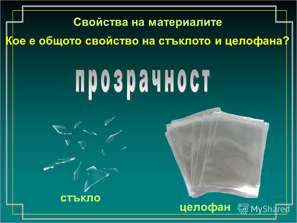 целофан стъкло Свойства на материалите Кое е общото свойство на стъклото и целофана?