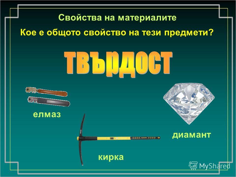 Свойства на материалите Кое е общото свойство на тези предмети? елмаз кирка диамант