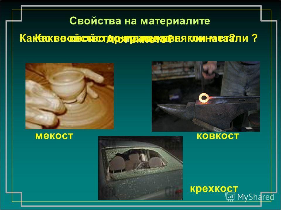 мекостковкост крехкост Какво свойство притежава глината? Свойства на материалите Какво свойство притежават някои метали ? А стъклото?