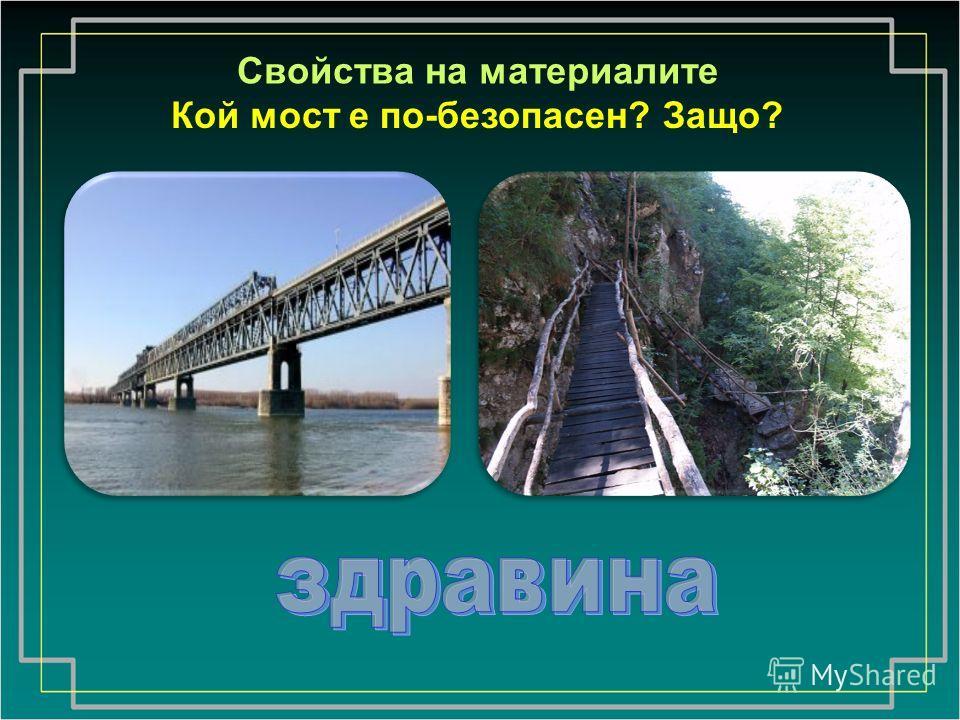 Свойства на материалите Кой мост е по-безопасен? Защо?