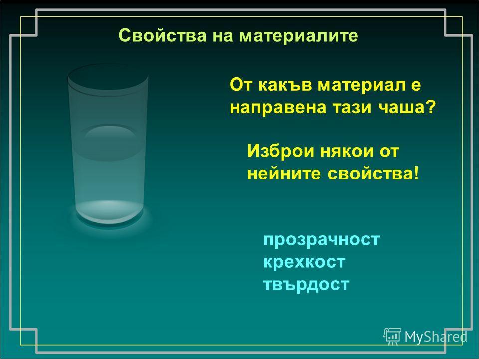 От какъв материал е направена тази чаша? Изброи някои от нейните свойства! прозрачност крехкост твърдост Свойства на материалите