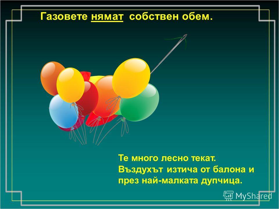 Газовете нямат собствен обем. Те много лесно текат. Въздухът изтича от балона и през най-малката дупчица.