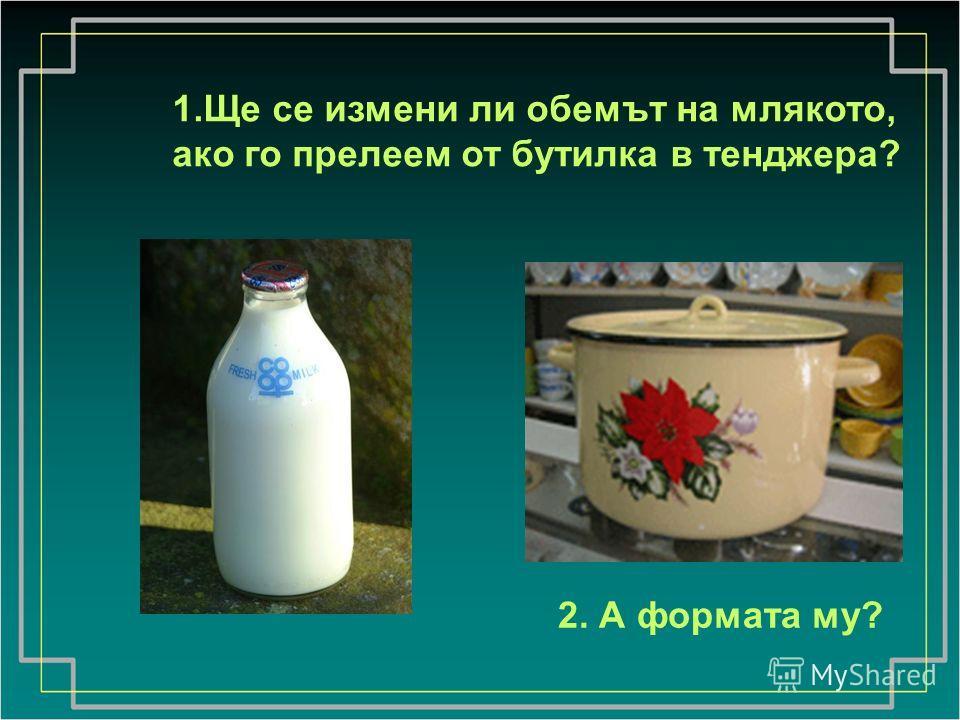 1.Ще се измени ли обемът на млякото, ако го прелеем от бутилка в тенджера? 2. А формата му?
