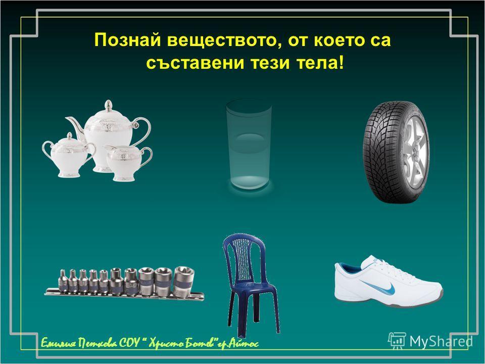 Познай веществото, от което са съставени тези тела! Емилия Петкова СОУ Христо Ботевгр.Айтос