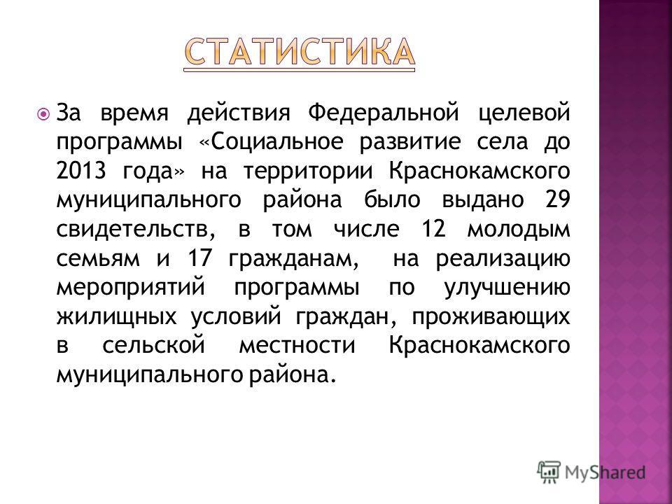 За время действия Федеральной целевой программы «Социальное развитие села до 2013 года» на территории Краснокамского муниципального района было выдано 29 свидетельств, в том числе 12 молодым семьям и 17 гражданам, на реализацию мероприятий программы
