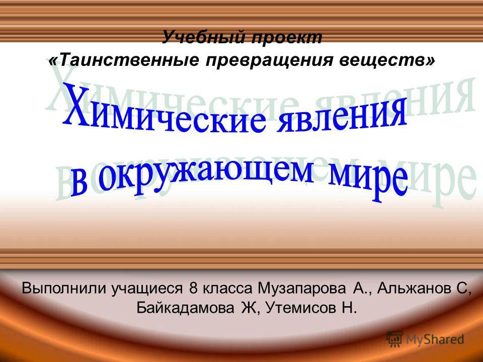 Учебный проект «Таинственные превращения веществ» Выполнили учащиеся 8 класса Музапарова А., Альжанов С, Байкадамова Ж, Утемисов Н.