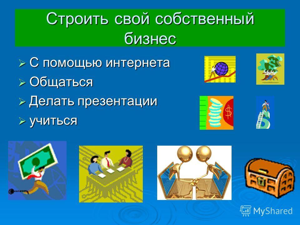 Строить свой собственный бизнес С помощью интернета С помощью интернета Общаться Общаться Делать презентации Делать презентации учиться учиться