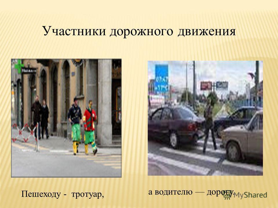 Участники дорожного движения Пешеходу - тротуар, а водителю дорогу.