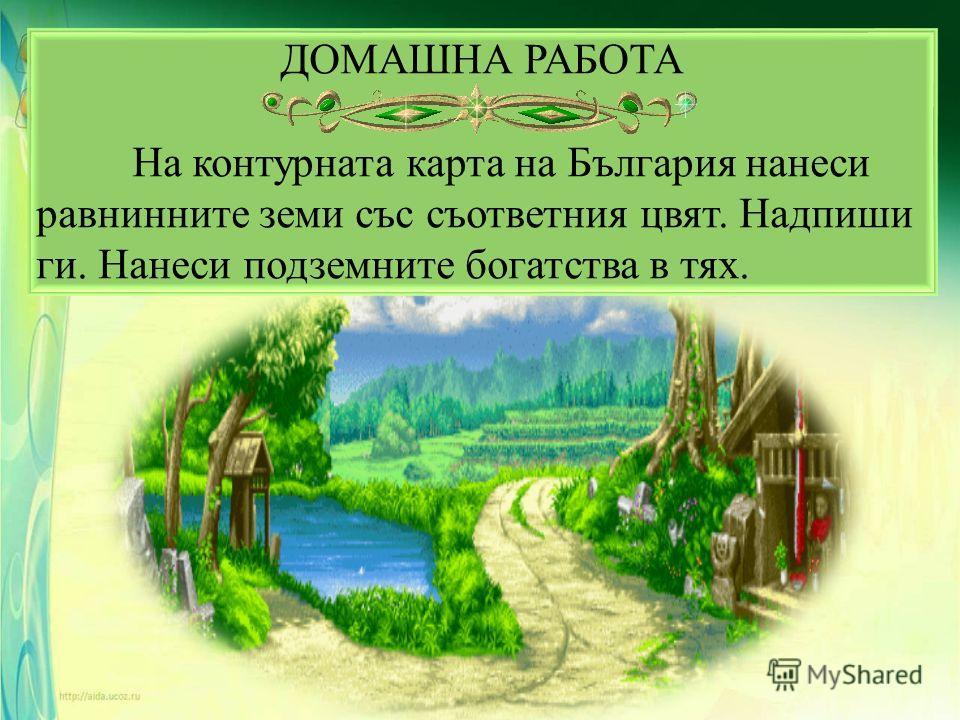 ДОМАШНА РАБОТА На контурната карта на България нанеси равнинните земи със съответния цвят. Надпиши ги. Нанеси подземните богатства в тях.
