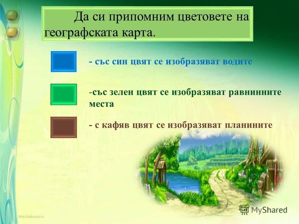 Да си припомним цветовете на географската карта. - със син цвят се изобразяват водите -с-със зелен цвят се изобразяват равнинните места - с кафяв цвят се изобразяват планините
