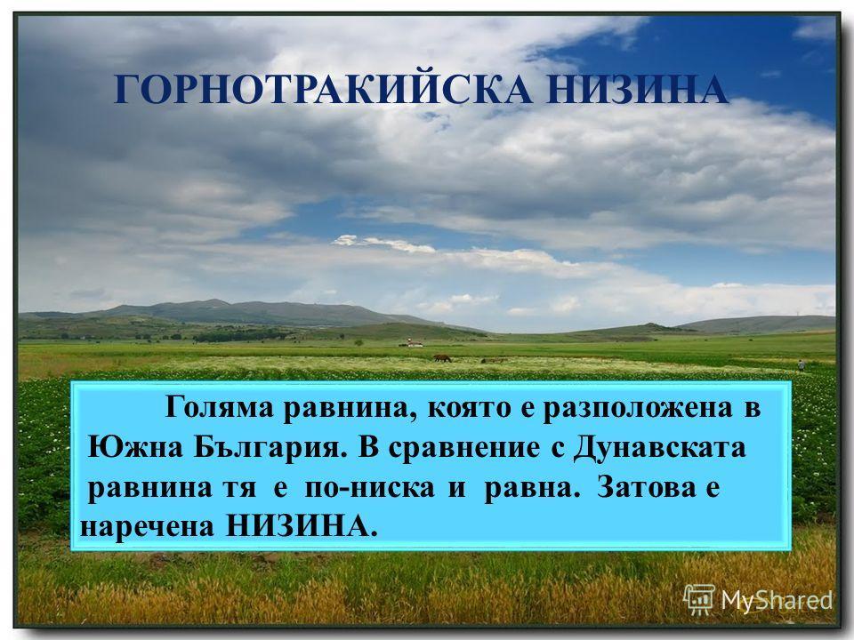 НИЗИНА – най-ниските и равни земи, чиято височина не надвишава 200 метра. ГОРНОТРАКИЙСКА НИЗИНА Голяма равнина, която е разположена в Южна България. В сравнение с Дунавската равнина тя е по-ниска и равна. Затова е наречена НИЗИНА.