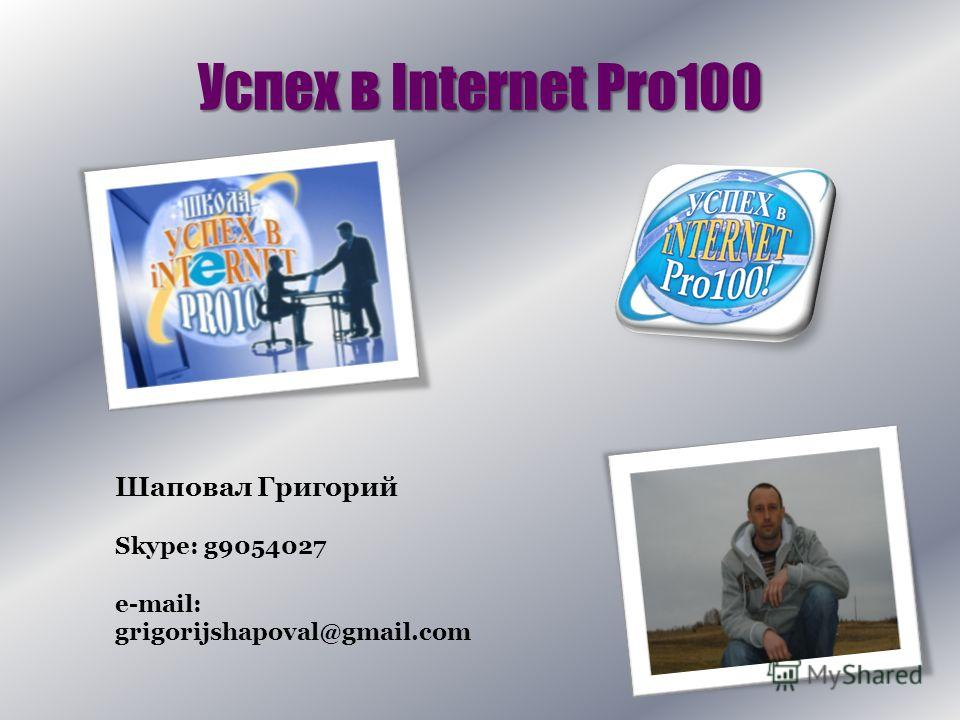 Успех в Internet Pro100 Шаповал Григорий Skype: g9054027 e-mail: grigorijshapoval@gmail.com