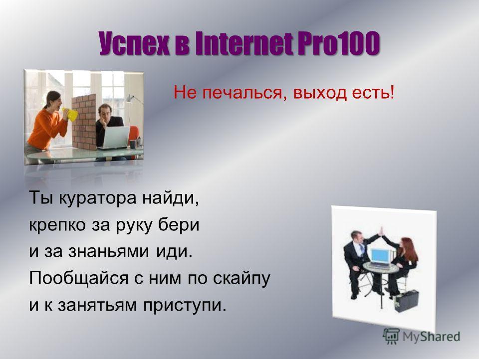 Успех в Internet Pro100 Ты куратора найди, крепко за руку бери и за знаньями иди. Пообщайся с ним по скайпу и к занятьям приступи. Не печалься, выход есть!