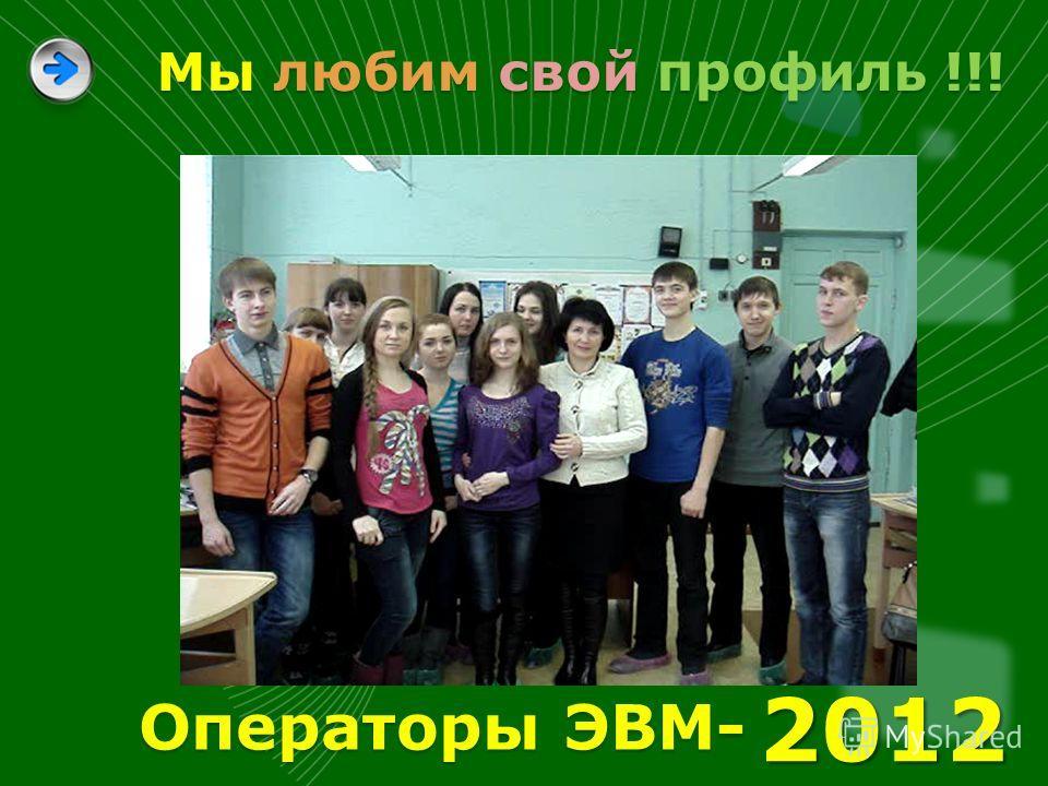 Мы любим свой профиль !!! 2012 Операторы ЭВМ-
