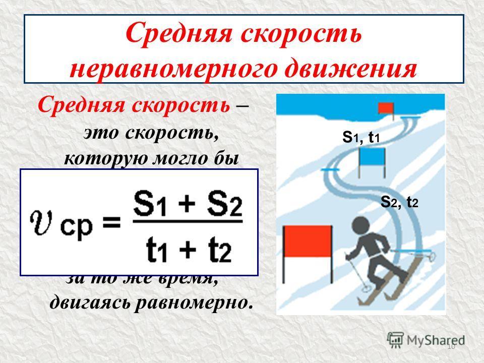 Средняя скорость неравномерного движения Средняя скорость – это скорость, которую могло бы иметь тело, если бы прошло тот же путь за то же время, двигаясь равномерно. 10 S 1, t 1 S 2, t 2