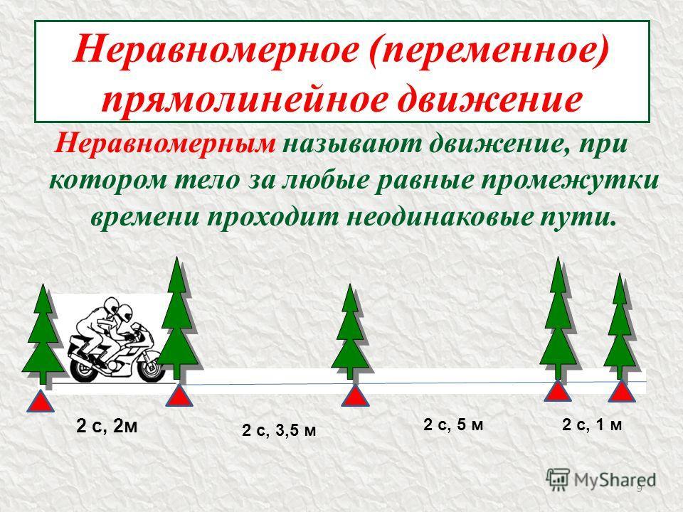 Неравномерное (переменное) прямолинейное движение Неравномерным называют движение, при котором тело за любые равные промежутки времени проходит неодинаковые пути. 2 с, 2м 2 с, 3,5 м 2 с, 5 м2 с, 1 м 9
