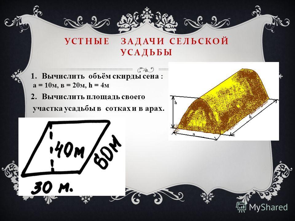УСТНЫЕ ЗАДАЧИ СЕЛЬСКОЙ УСАДЬБЫ 1.Вычислить объём скирды сена : а = 10м, в = 20м, h = 4м 2.Вычислить площадь своего участка усадьбы в сотках и в арах.