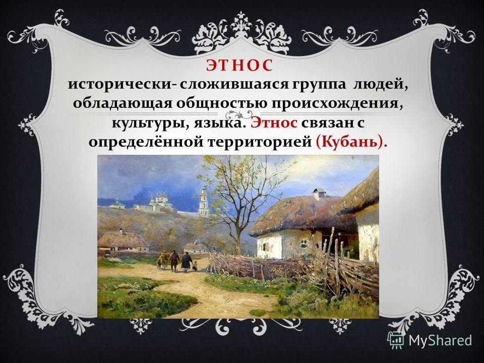 ЭТНОС исторически - сложившаяся группа людей, обладающая общностью происхождения, культуры, языка. Этнос связан с определённой территорией ( Кубань ).