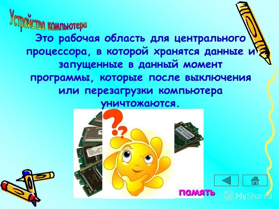 Оперативная память Это рабочая область для центрального процессора, в которой хранятся данные и запущенные в данный момент программы, которые после выключения или перезагрузки компьютера уничтожаются.