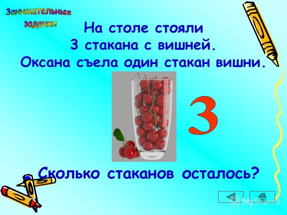На столе стояли 3 стакана с вишней. Оксана съела один стакан вишни. Сколько стаканов осталось?