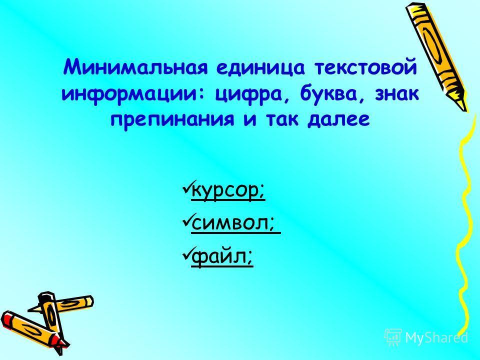 Минимальная единица текстовой информации: цифра, буква, знак препинания и так далее курсор; символ; файл;