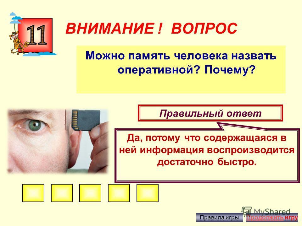 ВНИМАНИЕ ! ВОПРОС Что такое файл? Правильный ответ - это информация, хранящаяся во внешней памяти как единое целое и обозначенная одним именем. Правила игрыПродолжить игру